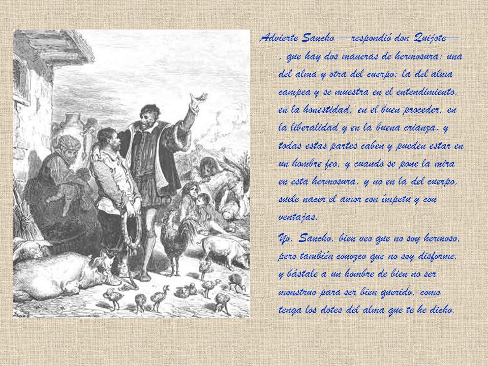 Advierte Sancho respondió don Quijote, que hay dos maneras de hermosura: una del alma y otra del cuerpo; la del alma campea y se muestra en el entendimiento, en la honestidad, en el buen proceder, en la liberalidad y en la buena crianza, y todas estas partes caben y pueden estar en un hombre feo, y cuando se pone la mira en esta hermosura, y no en la del cuerpo, suele nacer el amor con ímpetu y con ventajas.