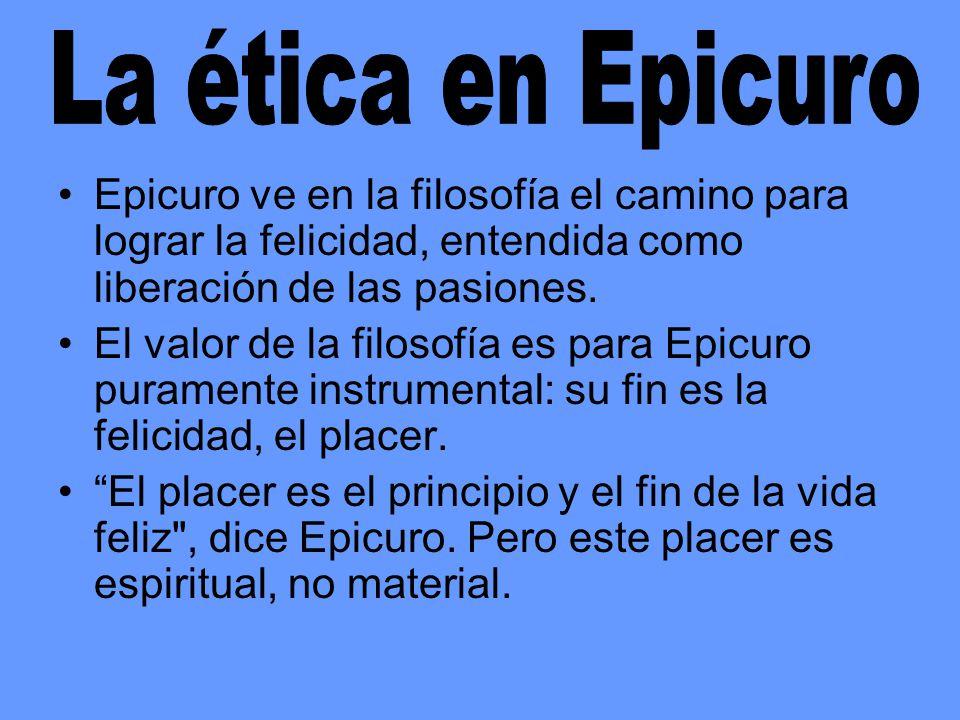 Epicuro ve en la filosofía el camino para lograr la felicidad, entendida como liberación de las pasiones. El valor de la filosofía es para Epicuro pur