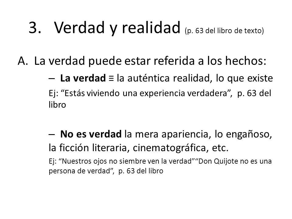 3. Verdad y realidad (p. 63 del libro de texto) A.La verdad puede estar referida a los hechos: – La verdad la auténtica realidad, lo que existe Ej: Es