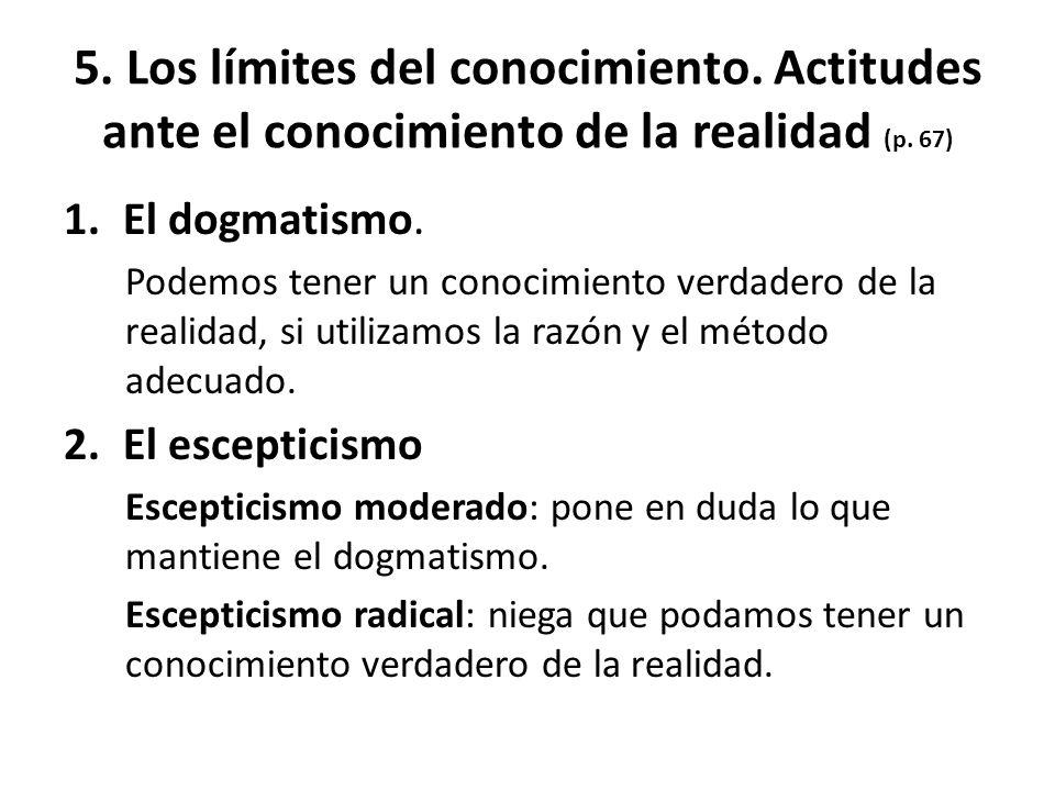 5. Los límites del conocimiento. Actitudes ante el conocimiento de la realidad (p. 67) 1.El dogmatismo. Podemos tener un conocimiento verdadero de la