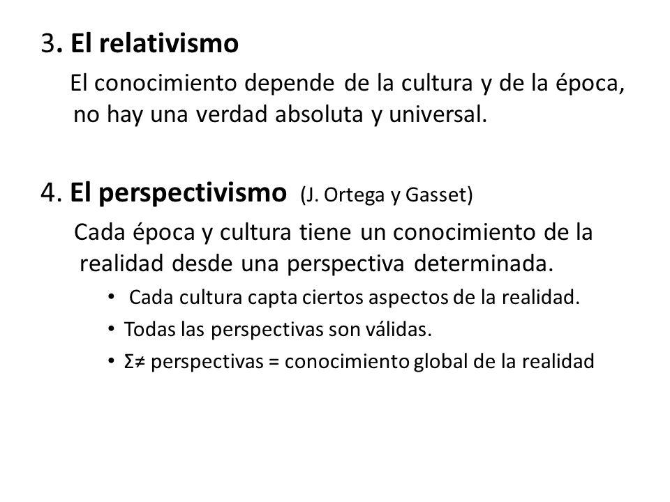 3. El relativismo El conocimiento depende de la cultura y de la época, no hay una verdad absoluta y universal. 4. El perspectivismo (J. Ortega y Gasse