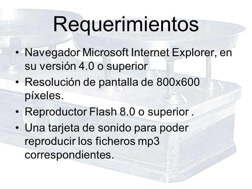 Requerimientos Navegador Microsoft Internet Explorer, en su versión 4.0 o superior Resolución de pantalla de 800x600 píxeles. Reproductor Flash 8.0 o