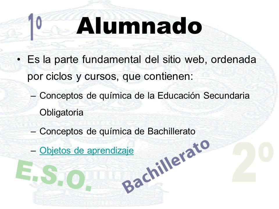 Alumnado Es la parte fundamental del sitio web, ordenada por ciclos y cursos, que contienen: –Conceptos de química de la Educación Secundaria Obligato