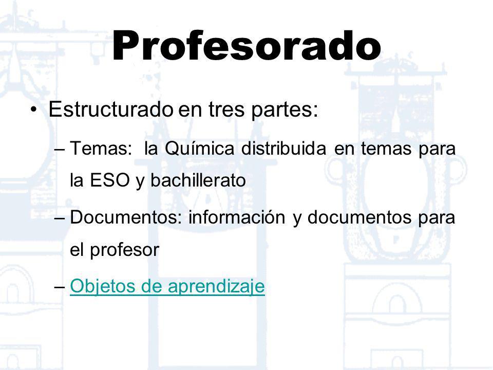 Profesorado Estructurado en tres partes: –Temas: la Química distribuida en temas para la ESO y bachillerato –Documentos: información y documentos para