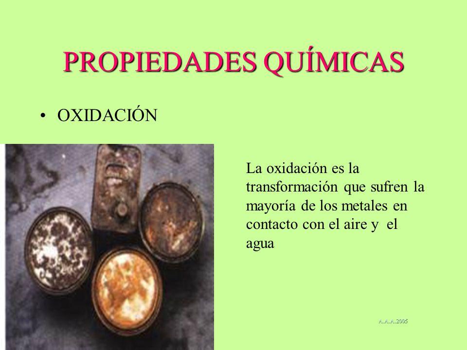 PROPIEDADES QUÍMICAS OXIDACIÓN La oxidación es la transformación que sufren la mayoría de los metales en contacto con el aire y el agua A.A.A.2005