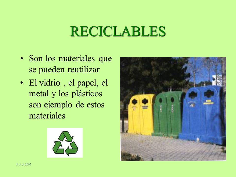 RECICLABLES Son los materiales que se pueden reutilizar El vidrio, el papel, el metal y los plásticos son ejemplo de estos materiales A.A.A.2005