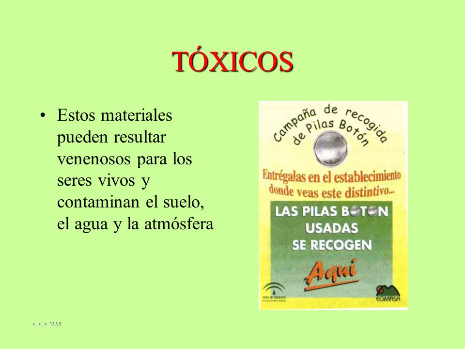 TÓXICOS Estos materiales pueden resultar venenosos para los seres vivos y contaminan el suelo, el agua y la atmósfera A.A.A.2005