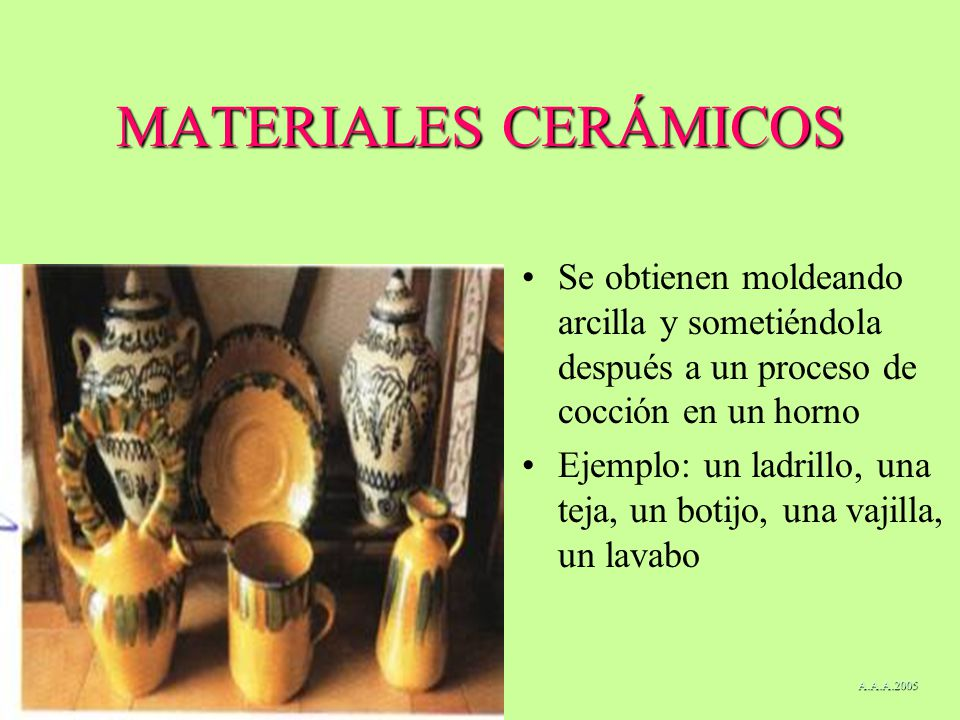 MATERIALES CERÁMICOS Se obtienen moldeando arcilla y sometiéndola después a un proceso de cocción en un horno Ejemplo: un ladrillo, una teja, un botij