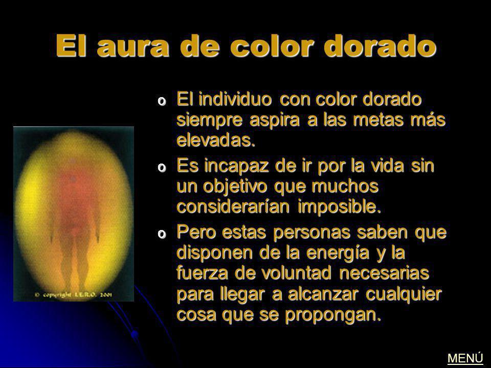El aura de color dorado o El individuo con color dorado siempre aspira a las metas más elevadas. o Es incapaz de ir por la vida sin un objetivo que mu