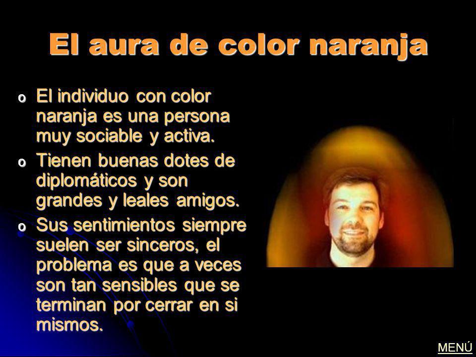 El aura de color naranja o El individuo con color naranja es una persona muy sociable y activa. o Tienen buenas dotes de diplomáticos y son grandes y
