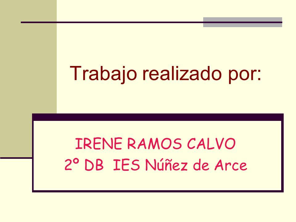Trabajo realizado por: IRENE RAMOS CALVO 2º DB IES Núñez de Arce