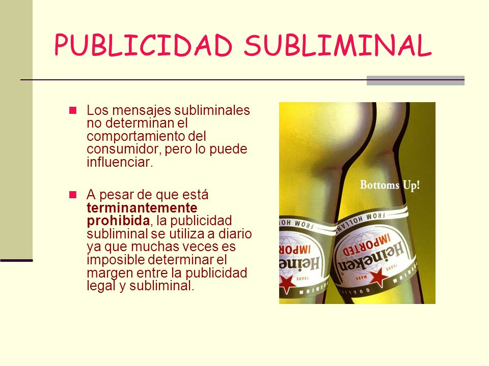 PUBLICIDAD SUBLIMINAL Los mensajes subliminales no determinan el comportamiento del consumidor, pero lo puede influenciar. A pesar de que está termina