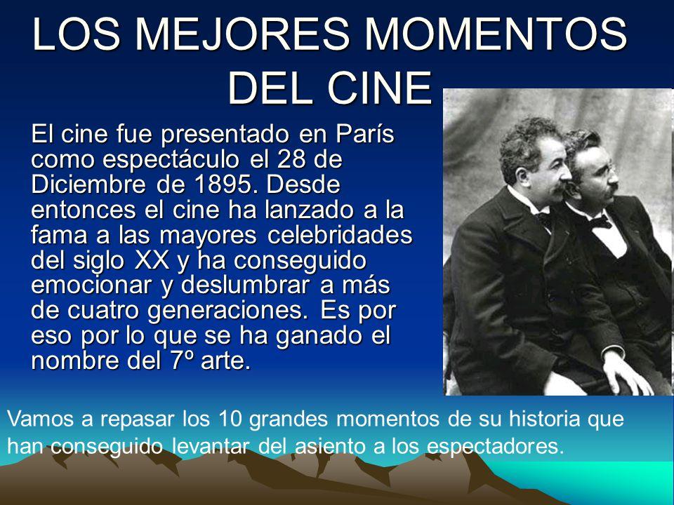 LOS MEJORES MOMENTOS DEL CINE El cine fue presentado en París como espectáculo el 28 de Diciembre de 1895. Desde entonces el cine ha lanzado a la fama