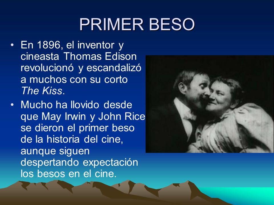 PRIMER BESO En 1896, el inventor y cineasta Thomas Edison revolucionó y escandalizó a muchos con su corto The Kiss. Mucho ha llovido desde que May Irw