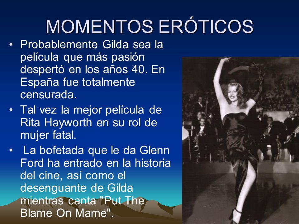 MOMENTOS ERÓTICOS Probablemente Gilda sea la película que más pasión despertó en los años 40. En España fue totalmente censurada. Tal vez la mejor pel