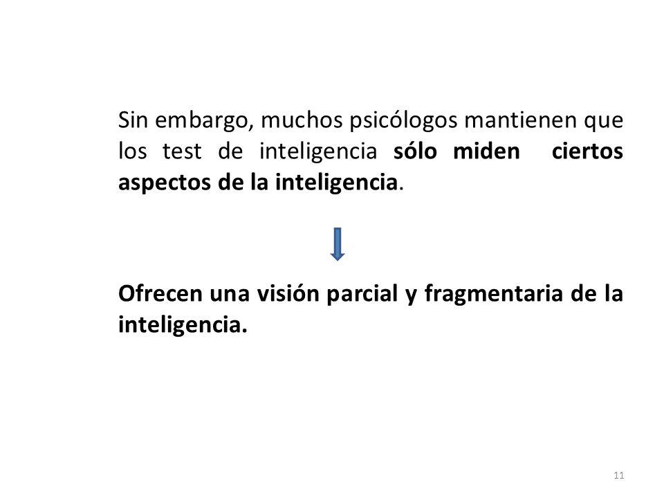 Sin embargo, muchos psicólogos mantienen que los test de inteligencia sólo miden ciertos aspectos de la inteligencia. Ofrecen una visión parcial y fra