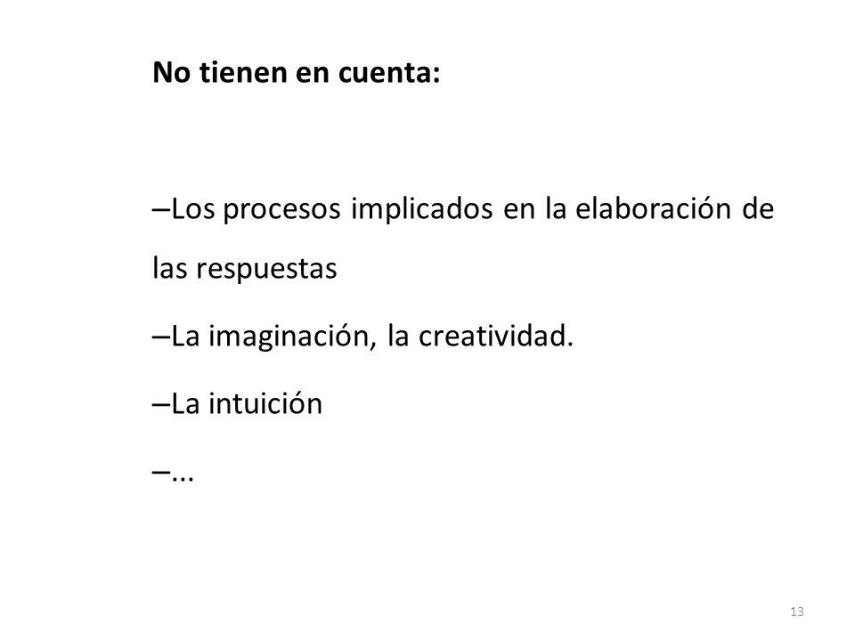 No tienen en cuenta: – Los procesos implicados en la elaboración de las respuestas – La imaginación, la creatividad. – La intuición –... 13