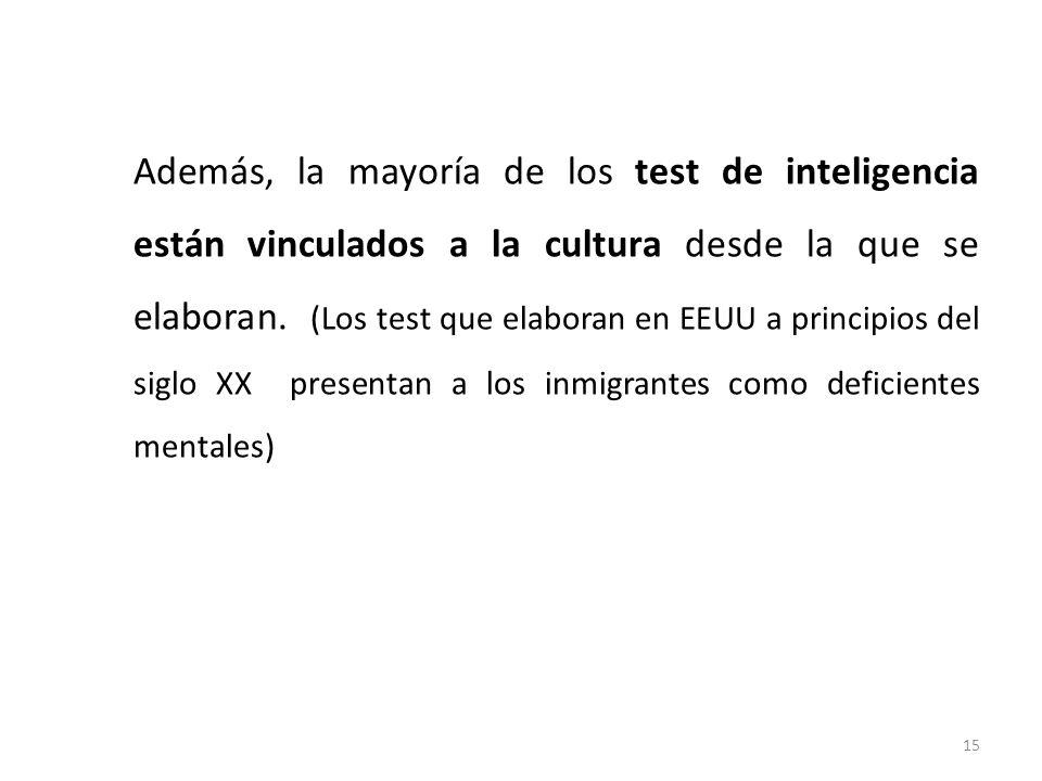 Además, la mayoría de los test de inteligencia están vinculados a la cultura desde la que se elaboran. (Los test que elaboran en EEUU a principios del