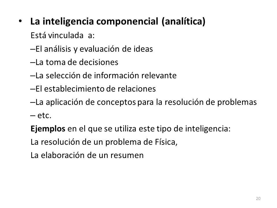 La inteligencia componencial (analítica) Está vinculada a: – El análisis y evaluación de ideas – La toma de decisiones – La selección de información r