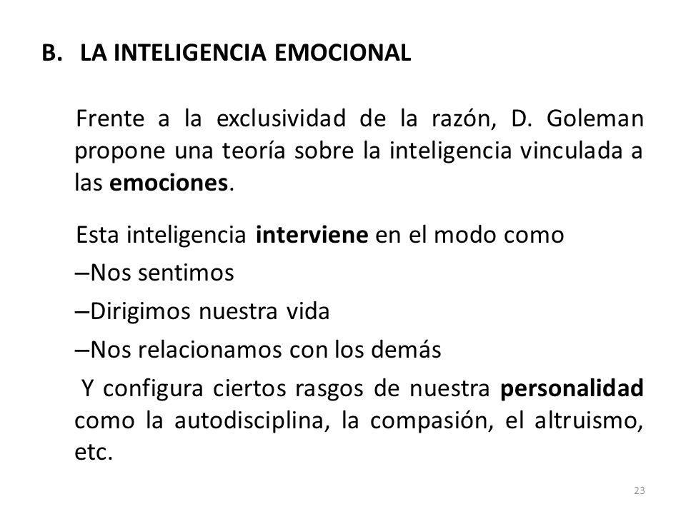 B.LA INTELIGENCIA EMOCIONAL Frente a la exclusividad de la razón, D. Goleman propone una teoría sobre la inteligencia vinculada a las emociones. Esta