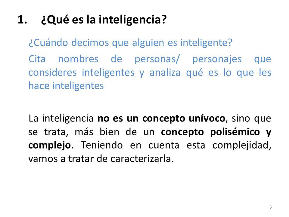 1.¿Qué es la inteligencia? ¿Cuándo decimos que alguien es inteligente? Cita nombres de personas/ personajes que consideres inteligentes y analiza qué