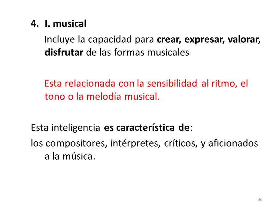 4.I. musical Incluye la capacidad para crear, expresar, valorar, disfrutar de las formas musicales Esta relacionada con la sensibilidad al ritmo, el t
