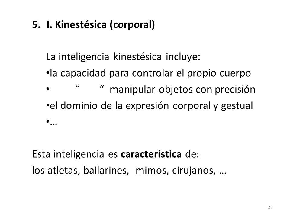 5.I. Kinestésica (corporal) La inteligencia kinestésica incluye: la capacidad para controlar el propio cuerpo manipular objetos con precisión el domin
