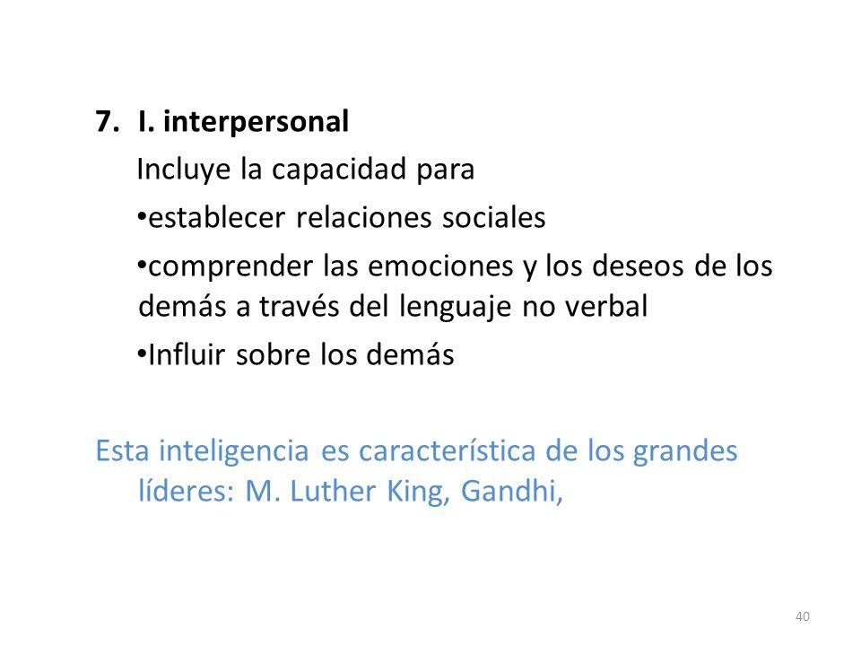 7.I. interpersonal Incluye la capacidad para establecer relaciones sociales comprender las emociones y los deseos de los demás a través del lenguaje n