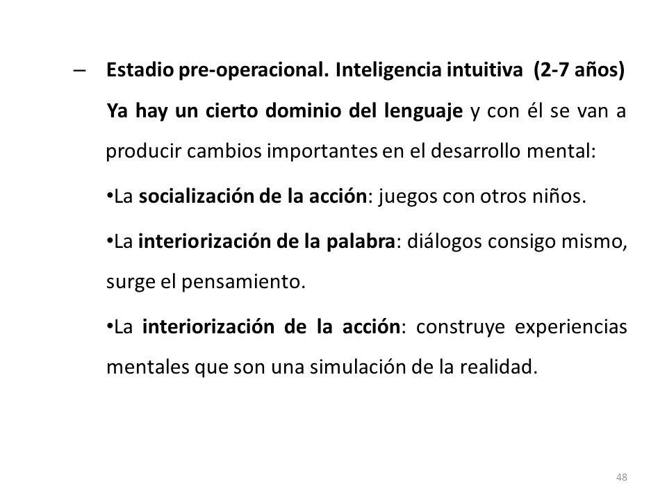 – Estadio pre-operacional. Inteligencia intuitiva (2-7 años) Ya hay un cierto dominio del lenguaje y con él se van a producir cambios importantes en e