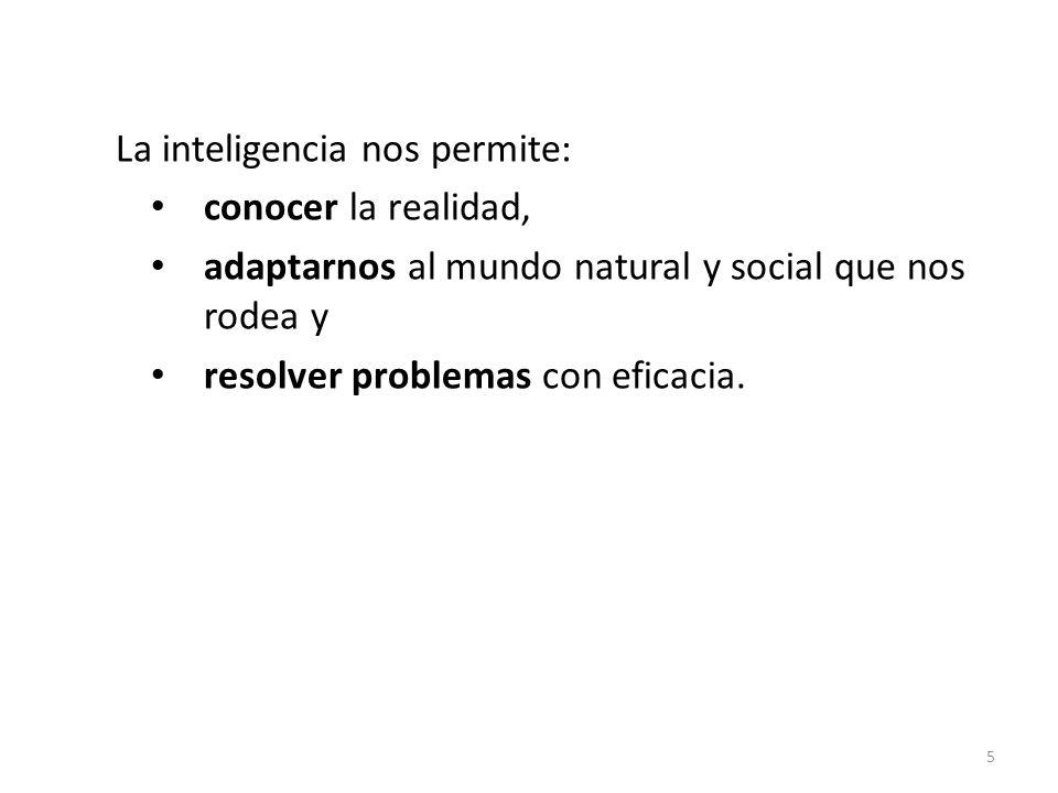 La inteligencia nos permite: conocer la realidad, adaptarnos al mundo natural y social que nos rodea y resolver problemas con eficacia. 5