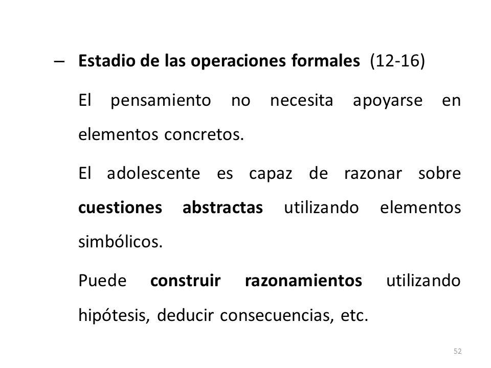– Estadio de las operaciones formales (12-16) El pensamiento no necesita apoyarse en elementos concretos. El adolescente es capaz de razonar sobre cue
