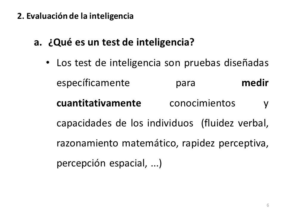 2. Evaluación de la inteligencia a.¿Qué es un test de inteligencia? Los test de inteligencia son pruebas diseñadas específicamente para medir cuantita