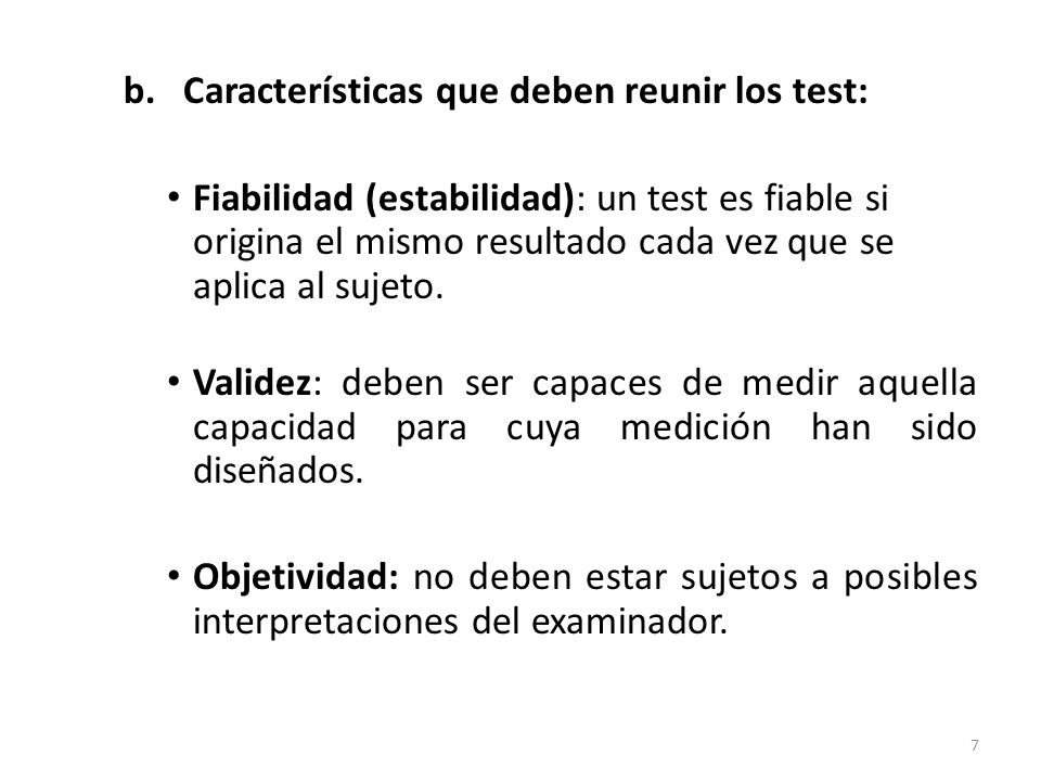 b. Características que deben reunir los test: Fiabilidad (estabilidad): un test es fiable si origina el mismo resultado cada vez que se aplica al suje