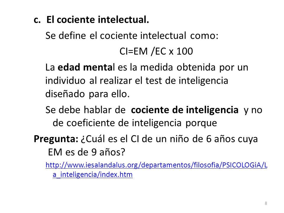 c. El cociente intelectual. Se define el cociente intelectual como: CI=EM /EC x 100 La edad mental es la medida obtenida por un individuo al realizar
