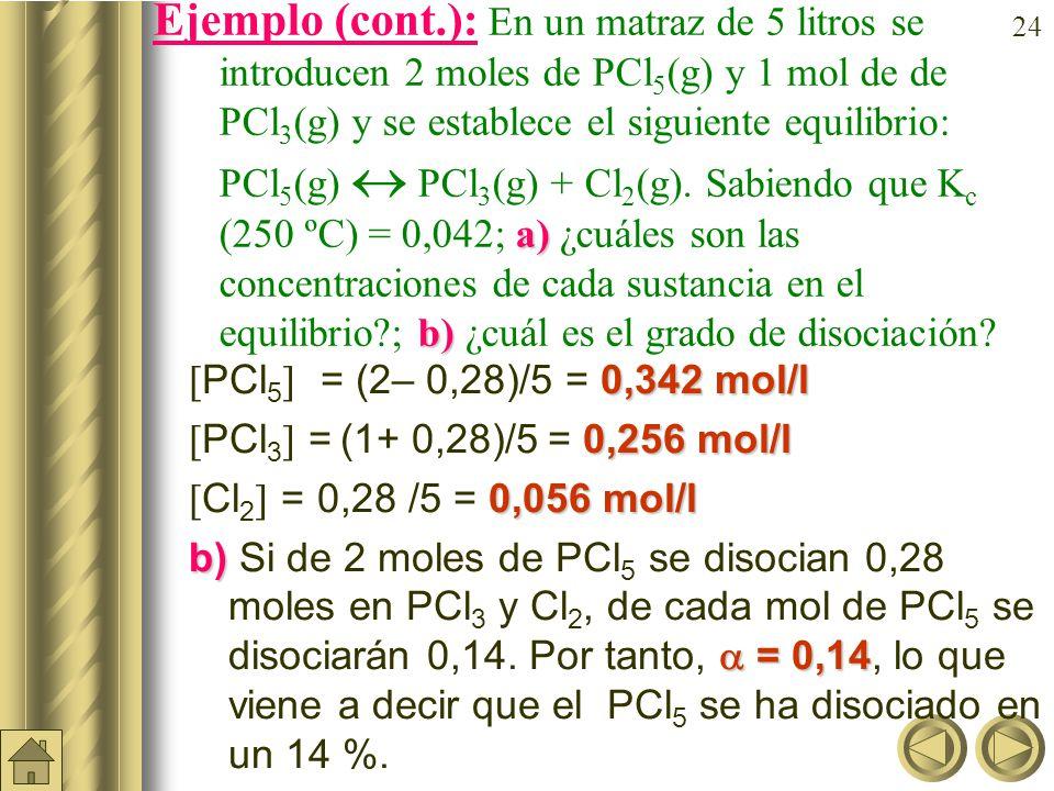 23 a) b) Ejemplo: En un matraz de 5 litros se introducen 2 moles de PCl 5 (g) y 1 mol de de PCl 3 (g) y se establece el siguiente equilibrio: PCl 5 (g) PCl 3 (g) + Cl 2 (g).
