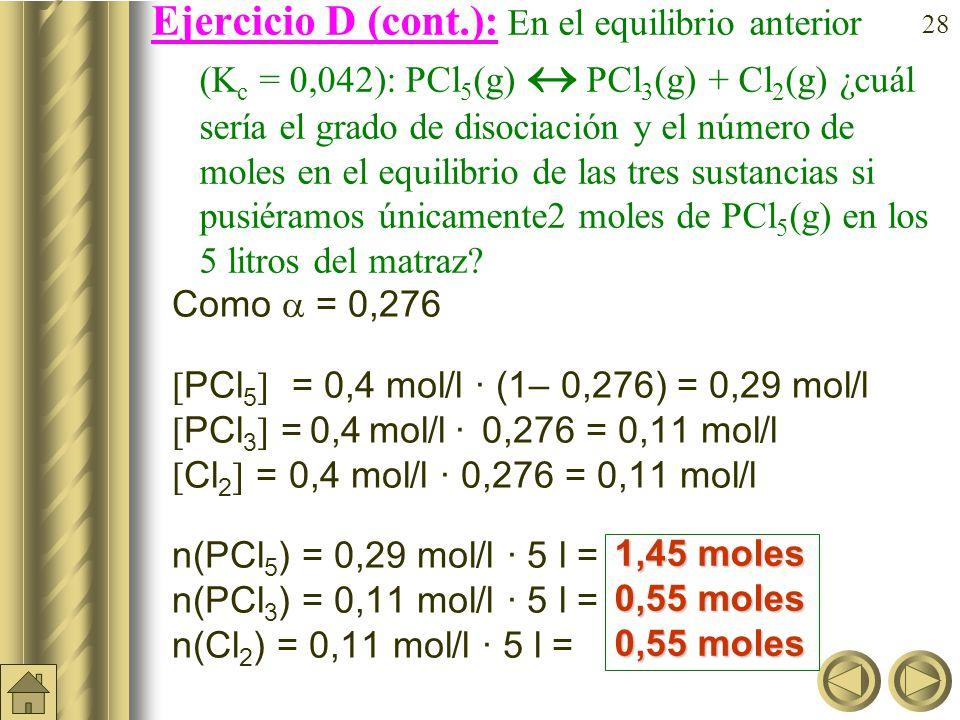 27 Ejercicio D: En el equilibrio anterior (K c = 0,042): PCl 5 (g) PCl 3 (g) + Cl 2 (g) ¿cuál sería el grado de disociación y las concentraciones en el equilibrio de las tres sustancias si pusiéramos únicamente 2 moles de PCl 5 (g) en los 5 litros del matraz.