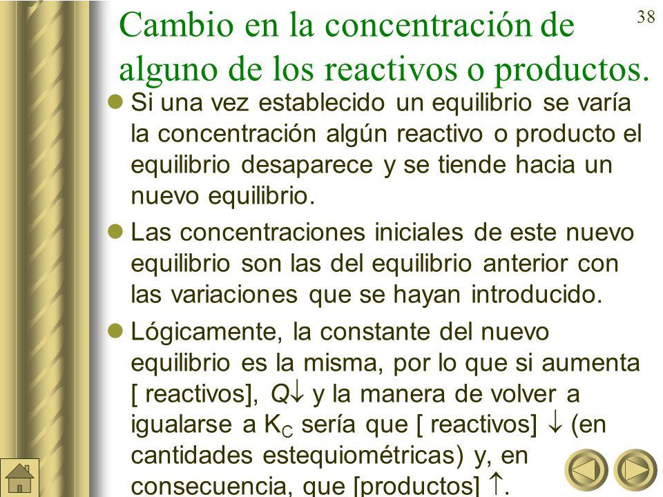 37 Modificaciones del equilibrio Si un sistema se encuentra en equilibrio (Q = K c ) y se produce una perturbación: –Cambio en la concentración de alguno de los reactivos o productos.