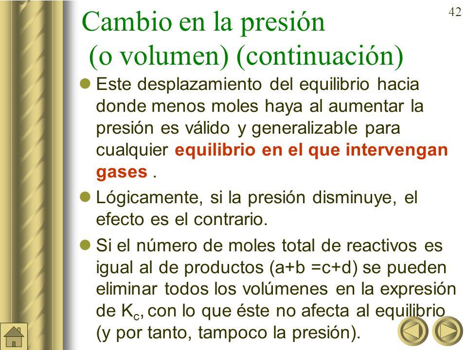 41 Cambio en la presión (o volumen) En cualquier equilibrio en el que haya un cambio en el número de moles entre reactivos y productos como por ejemplo : A B+ C (en el caso de una disociación es un aumento del número de moles) ya se vio que K c c · 2 Al aumentar p (o disminuir el volumen) aumenta la concentración y eso lleva consigo una menor, es decir, el equilibrio se desplaza hacia la izquierda que es donde menos moles hay.