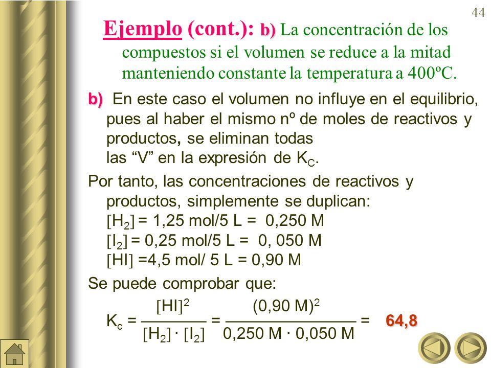 43 a) b) Ejemplo: Una mezcla gaseosa constituida inicial- mente por 3,5 moles de hidrógeno y 2,5 de yodo, se calienta a 400ºC con lo que al alcanzar el equilibrio se obtienen 4.5 moles de HI, siendo el volumen del recipiente de reacción de 10 litros.