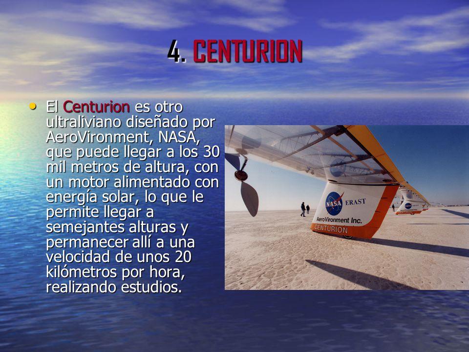 4. CENTURION El Centurion es otro ultraliviano diseñado por AeroVironment, NASA, que puede llegar a los 30 mil metros de altura, con un motor alimenta