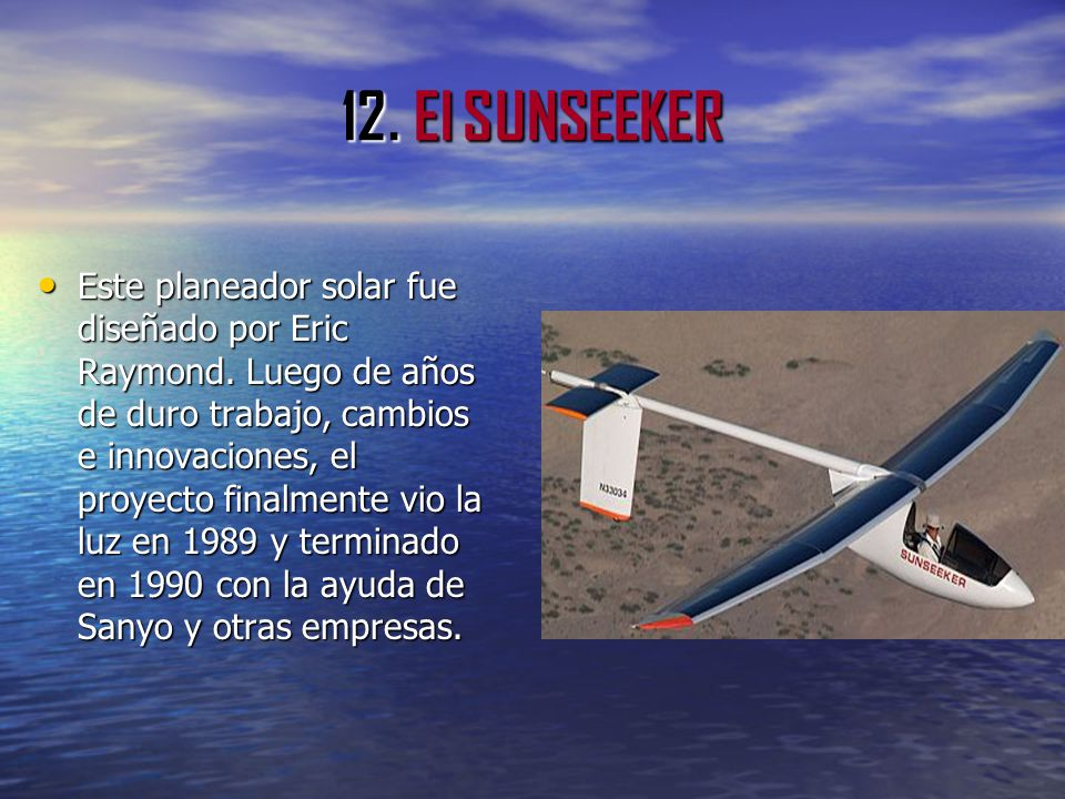 12. El SUNSEEKER Este planeador solar fue diseñado por Eric Raymond. Luego de años de duro trabajo, cambios e innovaciones, el proyecto finalmente vio