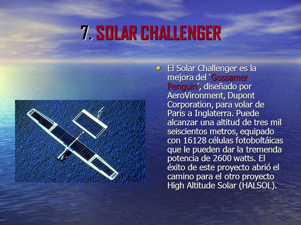 7. SOLAR CHALLENGER El Solar Challenger es la mejora del Gossamer Penguin, diseñado por AeroVironment, Dupont Corporation, para volar de Paris a Ingla