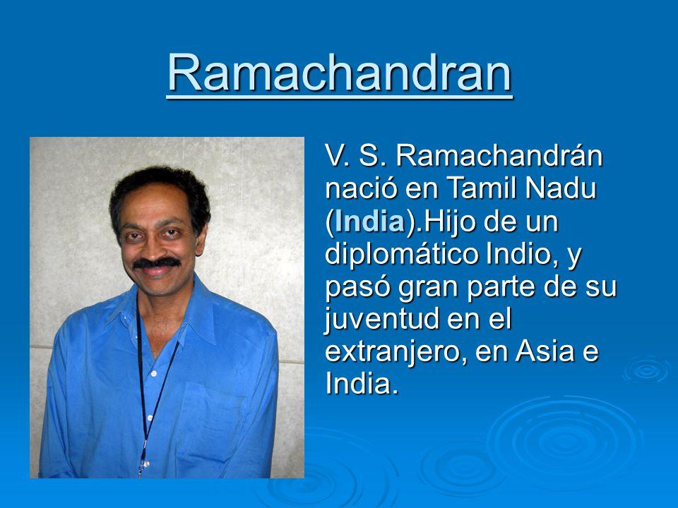 Ramachandran V. S. Ramachandrán nació en Tamil Nadu (India).Hijo de un diplomático Indio, y pasó gran parte de su juventud en el extranjero, en Asia e