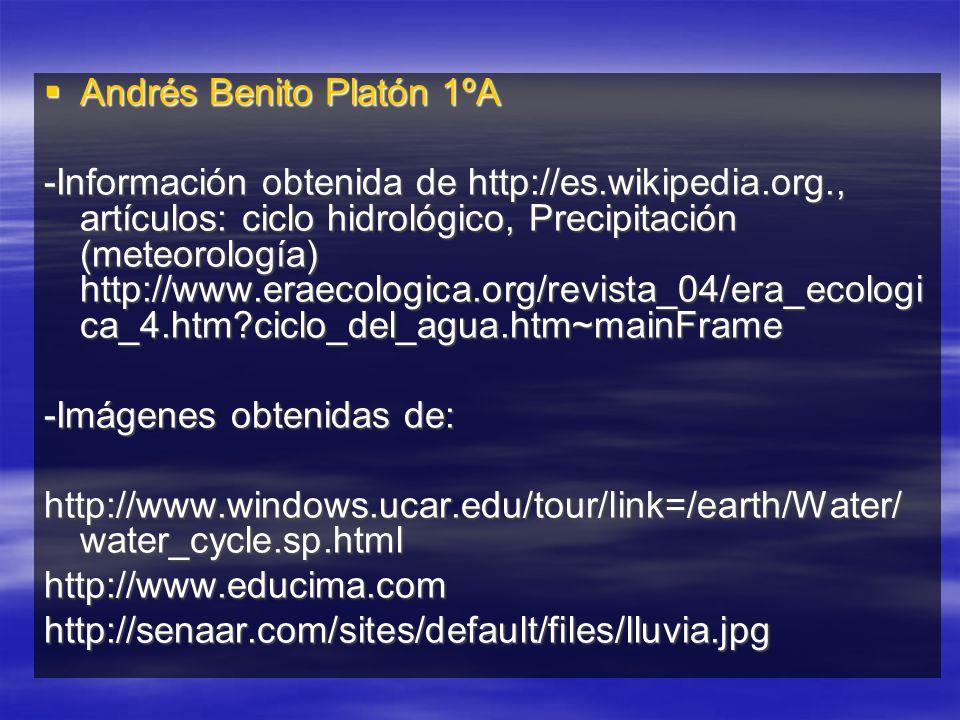 Andrés Benito Platón 1ºA Andrés Benito Platón 1ºA -Información obtenida de http://es.wikipedia.org., artículos: ciclo hidrológico, Precipitación (meteorología) http://www.eraecologica.org/revista_04/era_ecologi ca_4.htm?ciclo_del_agua.htm~mainFrame -Imágenes obtenidas de: http://www.windows.ucar.edu/tour/link=/earth/Water/ water_cycle.sp.html http://www.educima.comhttp://senaar.com/sites/default/files/lluvia.jpg