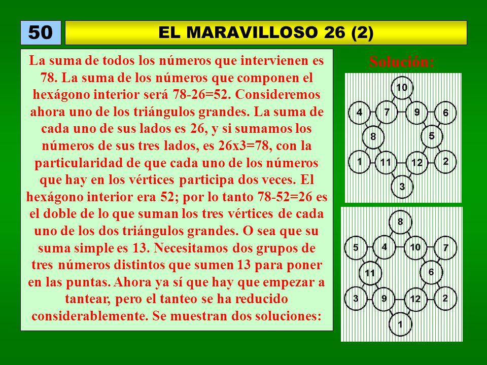 EL MARAVILLOSO 26 (2) 50 La suma de todos los números que intervienen es 78. La suma de los números que componen el hexágono interior será 78-26=52. C