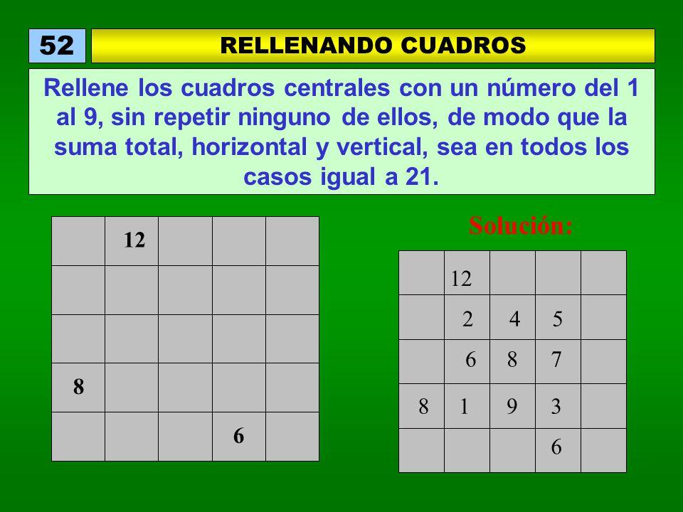 12 6 8 RELLENANDO CUADROS 52 Rellene los cuadros centrales con un número del 1 al 9, sin repetir ninguno de ellos, de modo que la suma total, horizontal y vertical, sea en todos los casos igual a 21.