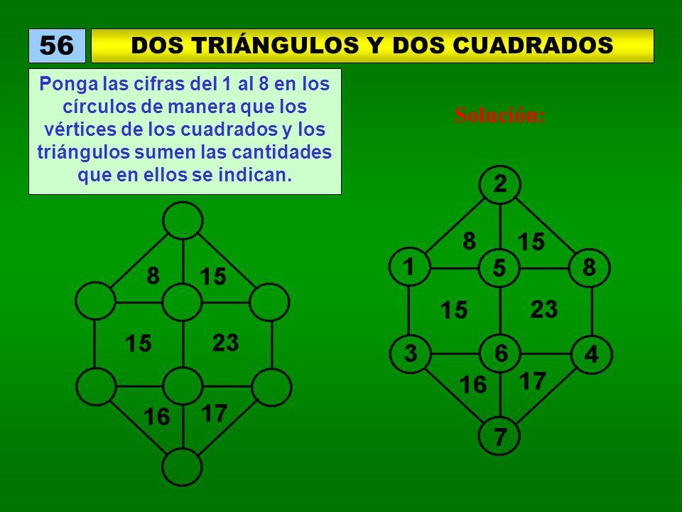 DOS TRIÁNGULOS Y DOS CUADRADOS 56 Ponga las cifras del 1 al 8 en los círculos de manera que los vértices de los cuadrados y los triángulos sumen las cantidades que en ellos se indican.