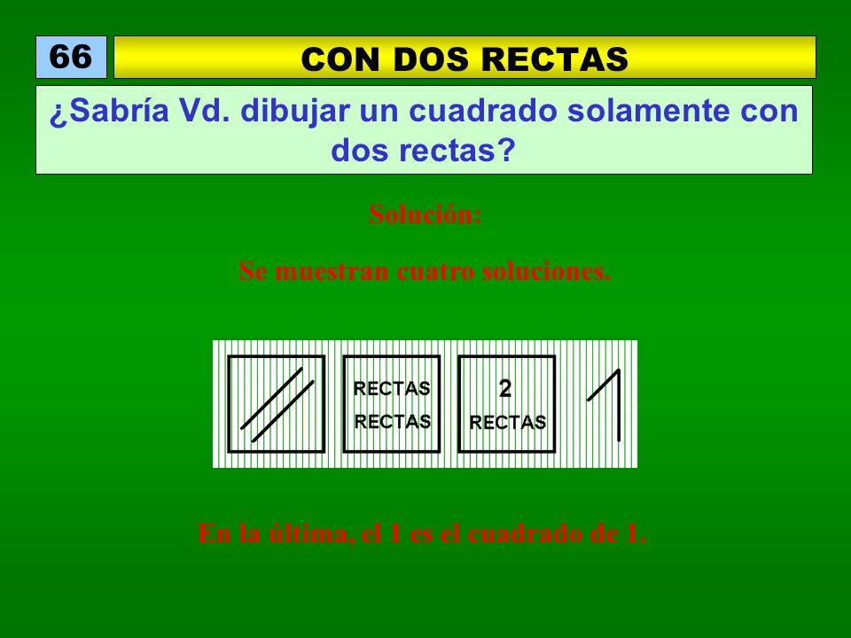 CON DOS RECTAS 66 ¿Sabría Vd. dibujar un cuadrado solamente con dos rectas? Solución: Se muestran cuatro soluciones. En la última, el 1 es el cuadrado