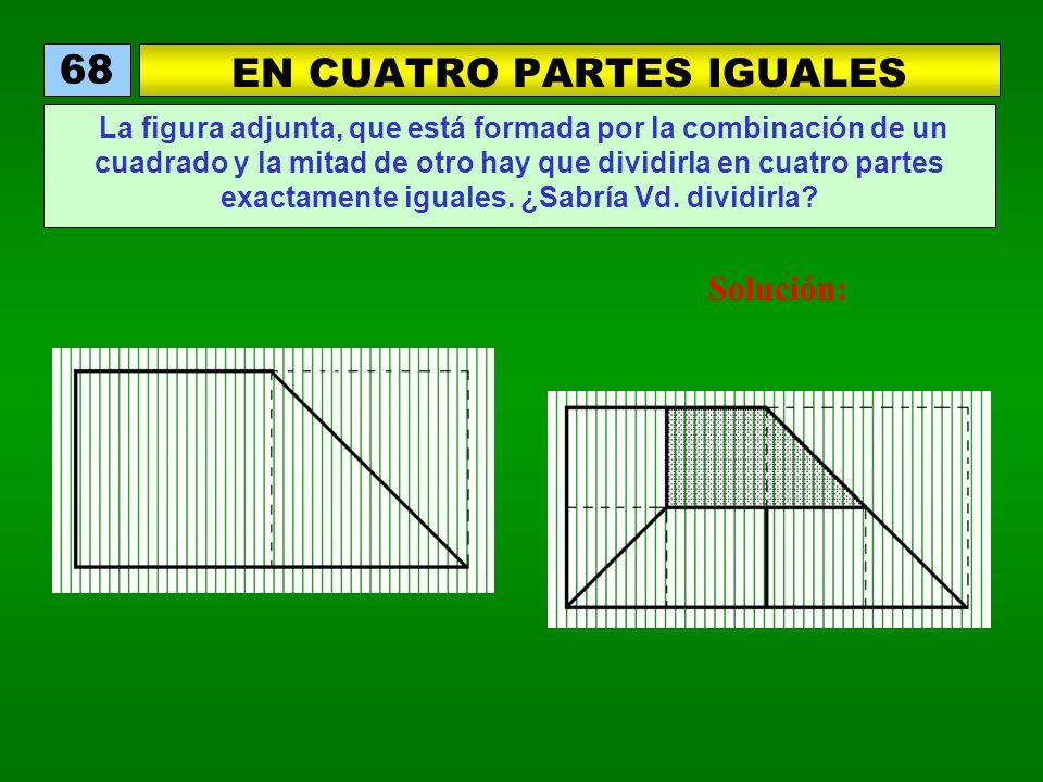 EN CUATRO PARTES IGUALES 68 La figura adjunta, que está formada por la combinación de un cuadrado y la mitad de otro hay que dividirla en cuatro partes exactamente iguales.