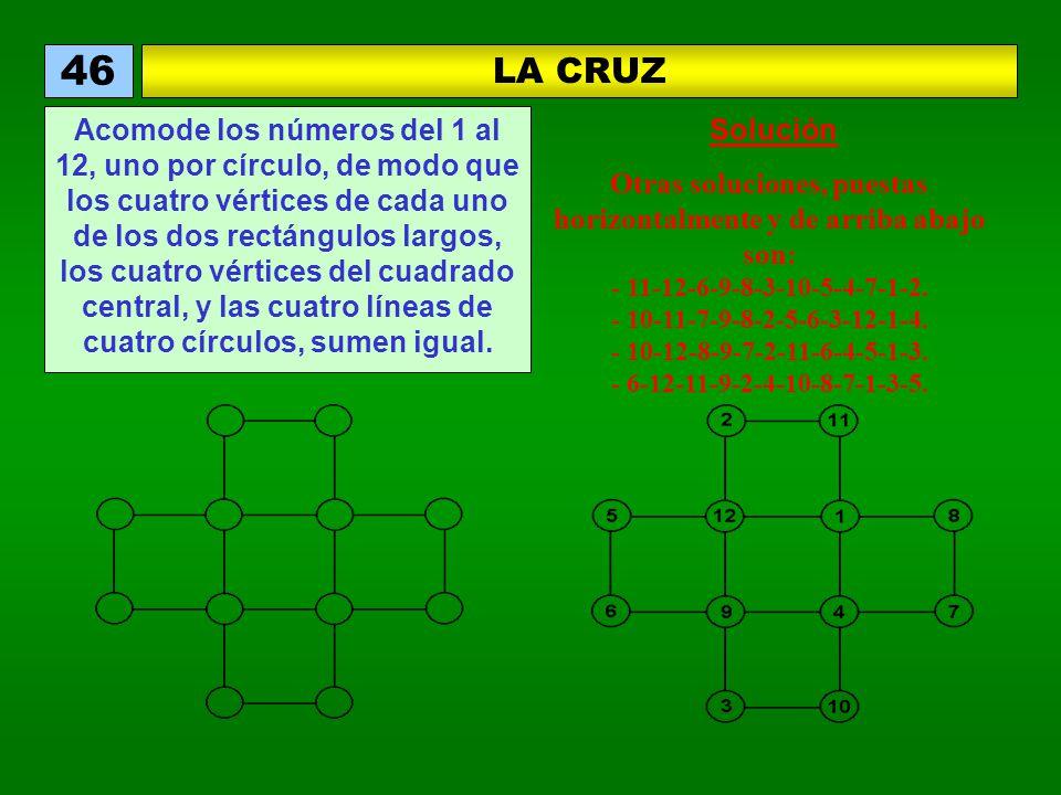 LA CRUZ 46 Acomode los números del 1 al 12, uno por círculo, de modo que los cuatro vértices de cada uno de los dos rectángulos largos, los cuatro vértices del cuadrado central, y las cuatro líneas de cuatro círculos, sumen igual.